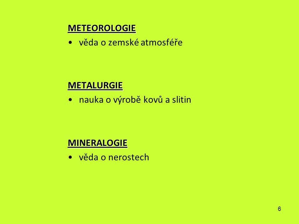 6 METEOROLOGIE věda o zemské atmosféřeMETALURGIE nauka o výrobě kovů a slitinMINERALOGIE věda o nerostech