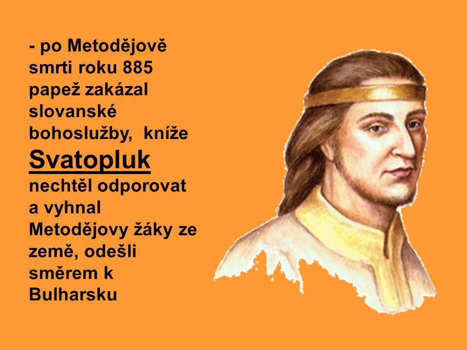- po Metodějově smrti roku 885 papež zakázal slovanské bohoslužby, kníže Svatopluk nechtěl odporovat a vyhnal Metodějovy žáky ze země, odešli směrem k