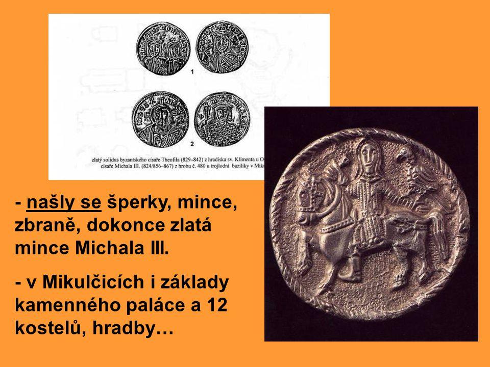 - našly se šperky, mince, zbraně, dokonce zlatá mince Michala III. - v Mikulčicích i základy kamenného paláce a 12 kostelů, hradby…
