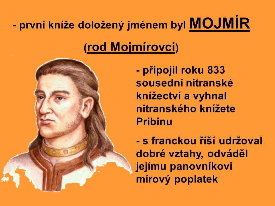 - první kníže doložený jménem byl MOJMÍR ( rod Mojmírovci ) - připojil roku 833 sousední nitranské knížectví a vyhnal nitranského knížete Pribinu - s