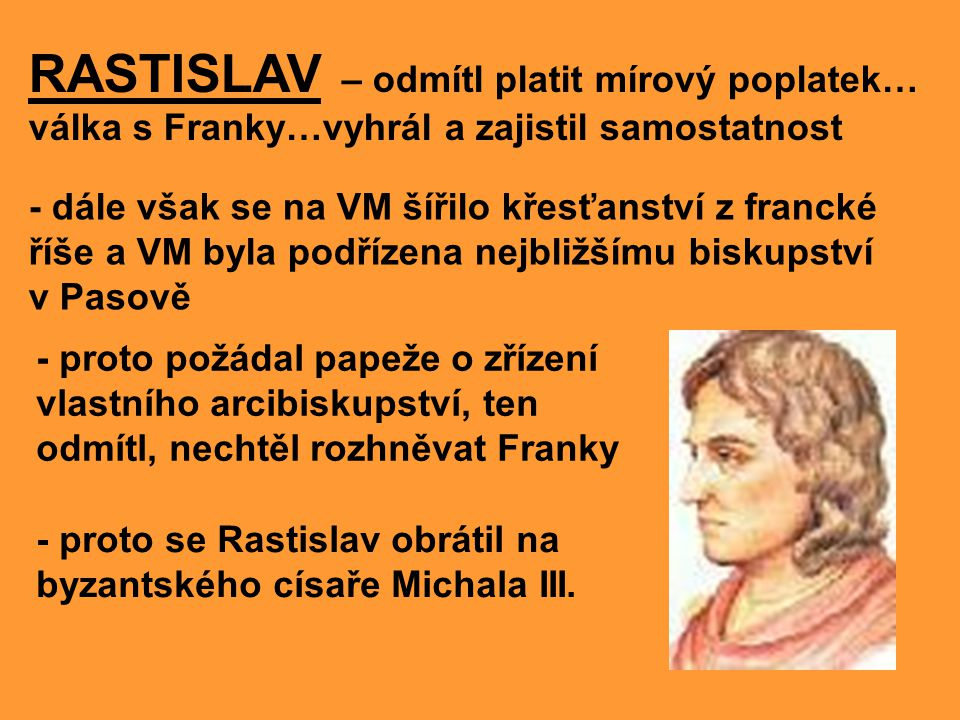 - byzantský císař poslal na Moravu dva věrozvěsty, bratry z řecké Soluně KONSTANTINA A METODĚJE, aby šířili víru ve slovanské řeči - byla to příležitost rozšířit vliv ve střední Evropě