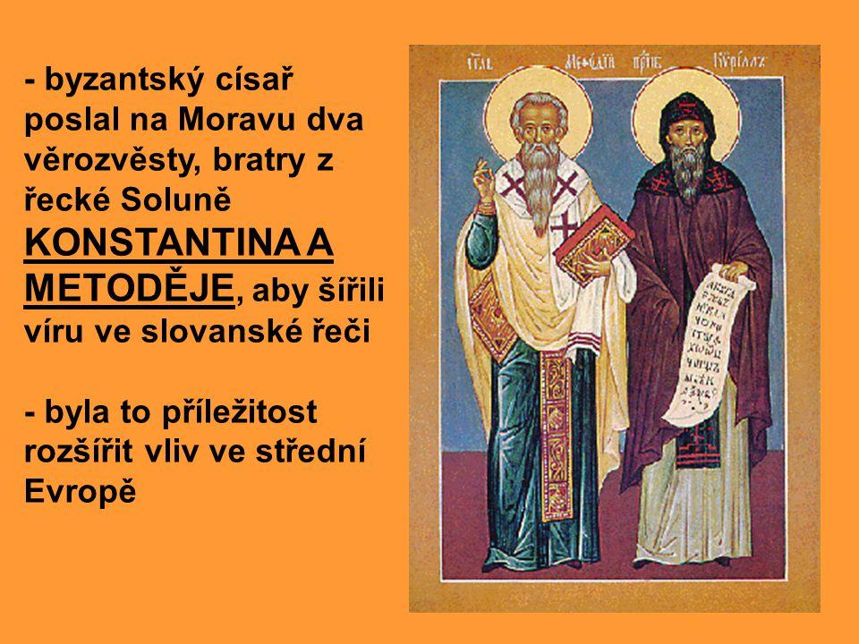 - byzantský císař poslal na Moravu dva věrozvěsty, bratry z řecké Soluně KONSTANTINA A METODĚJE, aby šířili víru ve slovanské řeči - byla to příležito
