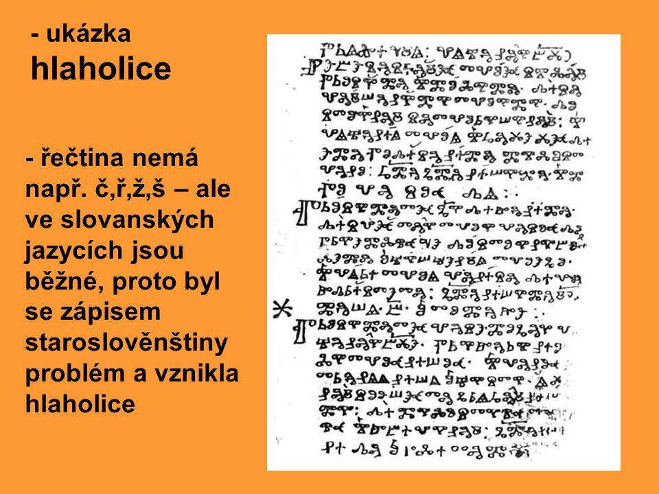 - ukázka hlaholice - řečtina nemá např. č,ř,ž,š – ale ve slovanských jazycích jsou běžné, proto byl se zápisem staroslověnštiny problém a vznikla hlah