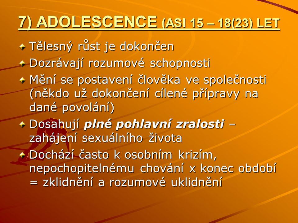 7) ADOLESCENCE (ASI 15 – 18(23) LET Tělesný růst je dokončen Dozrávají rozumové schopnosti Mění se postavení člověka ve společnosti (někdo už dokončení cílené přípravy na dané povolání) Dosahují plné pohlavní zralosti – zahájení sexuálního života Dochází často k osobním krizím, nepochopitelnému chování x konec období = zklidnění a rozumové uklidnění