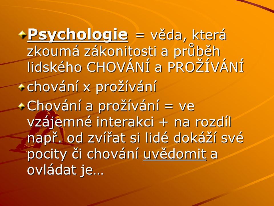Psychologie = věda, která zkoumá zákonitosti a průběh lidského CHOVÁNÍ a PROŽÍVÁNÍ chování x prožívání Chování a prožívání = ve vzájemné interakci + na rozdíl např.