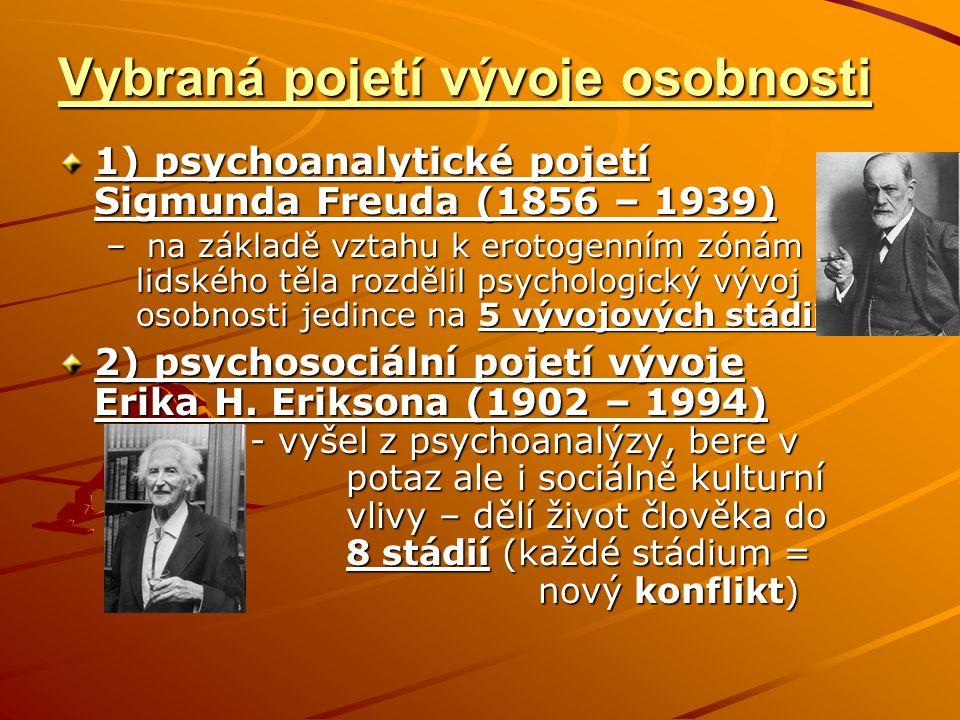 Vybraná pojetí vývoje osobnosti 1) psychoanalytické pojetí Sigmunda Freuda (1856 – 1939) – na základě vztahu k erotogenním zónám lidského těla rozdělil psychologický vývoj osobnosti jedince na 5 vývojových stádií 2) psychosociální pojetí vývoje Erika H.