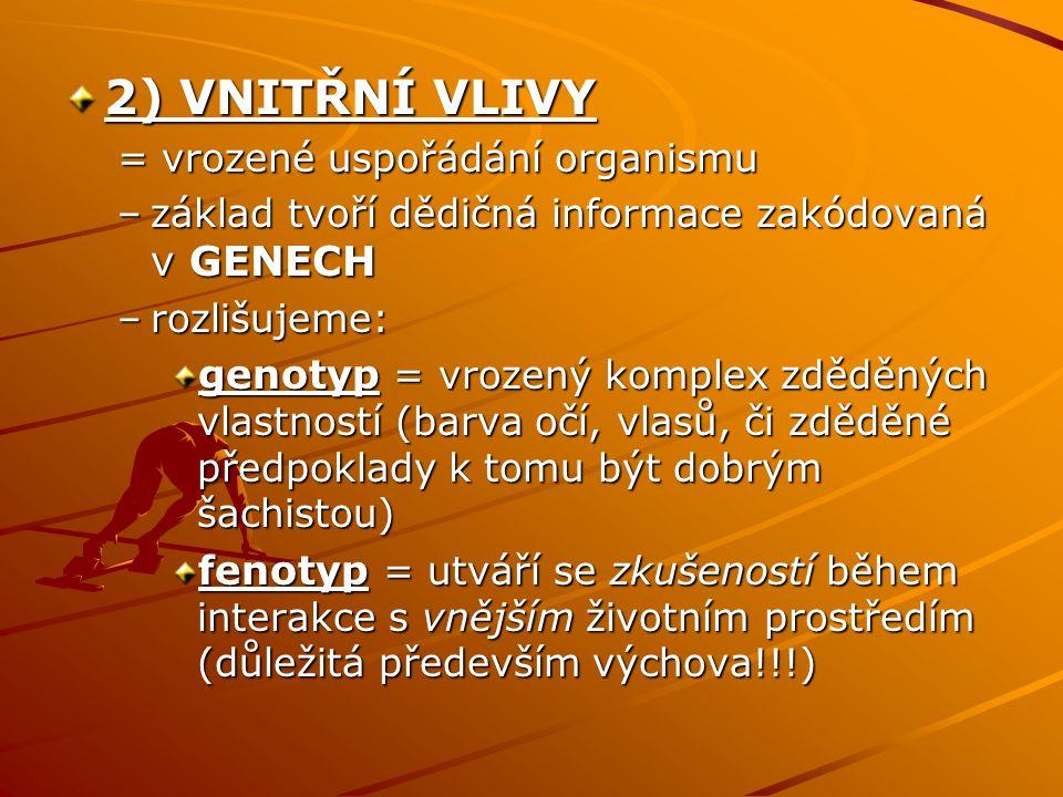 2) VNITŘNÍ VLIVY = vrozené uspořádání organismu –základ tvoří dědičná informace zakódovaná v GENECH –rozlišujeme: genotyp = vrozený komplex zděděných vlastností (barva očí, vlasů, či zděděné předpoklady k tomu být dobrým šachistou) fenotyp = utváří se zkušeností během interakce s vnějším životním prostředím (důležitá především výchova!!!)