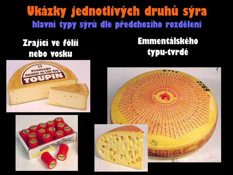 Ukázky jednotlivých druhů sýra hlavní typy sýrů dle předchozího rozdělení Zrající ve fólii nebo vosku Emmentálského typu-tvrdé