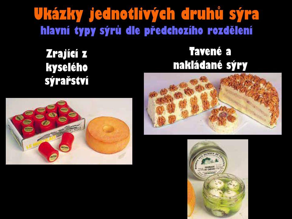 Ukázky jednotlivých druhů sýra hlavní typy sýrů dle předchozího rozdělení Zrající z kyselého sýrařství Tavené a nakládané sýry