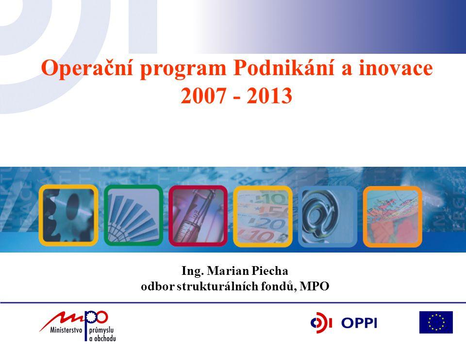 Operační program Podnikání a inovace 2007 - 2013 Ing. Marian Piecha odbor strukturálních fondů, MPO