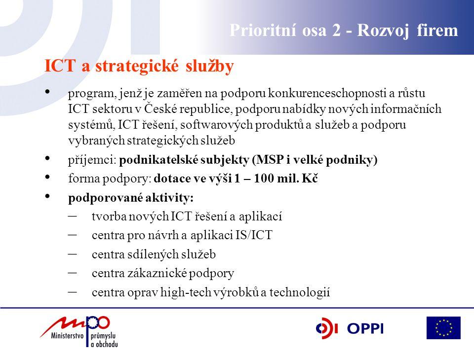 Prioritní osa 2 - Rozvoj firem ICT a strategické služby program, jenž je zaměřen na podporu konkurenceschopnosti a růstu ICT sektoru v České republice, podporu nabídky nových informačních systémů, ICT řešení, softwarových produktů a služeb a podporu vybraných strategických služeb příjemci: podnikatelské subjekty (MSP i velké podniky) forma podpory: dotace ve výši 1 – 100 mil.