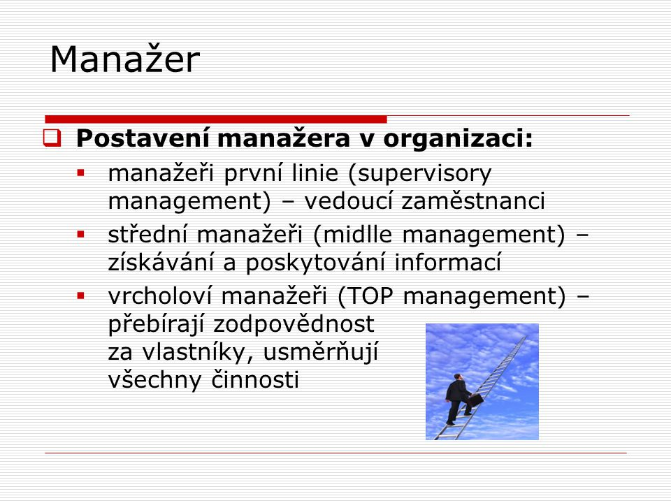 Manažer  Postavení manažera v organizaci:  manažeři první linie (supervisory management) – vedoucí zaměstnanci  střední manažeři (midlle management) – získávání a poskytování informací  vrcholoví manažeři (TOP management) – přebírají zodpovědnost za vlastníky, usměrňují všechny činnosti