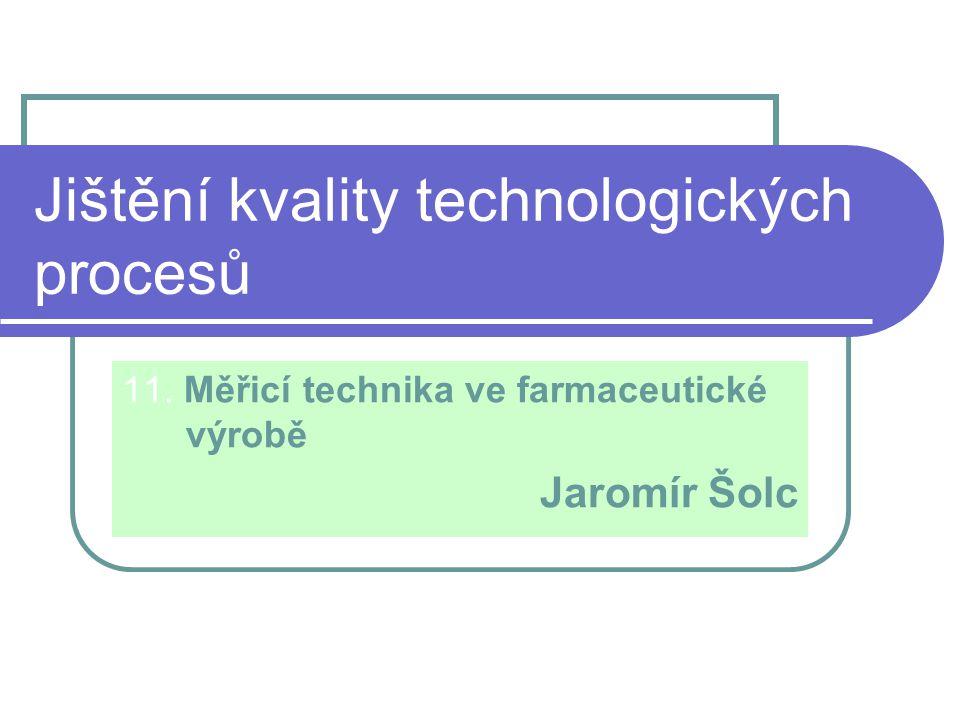 Jištění kvality technologických procesů 11. Měřicí technika ve farmaceutické výrobě Jaromír Šolc