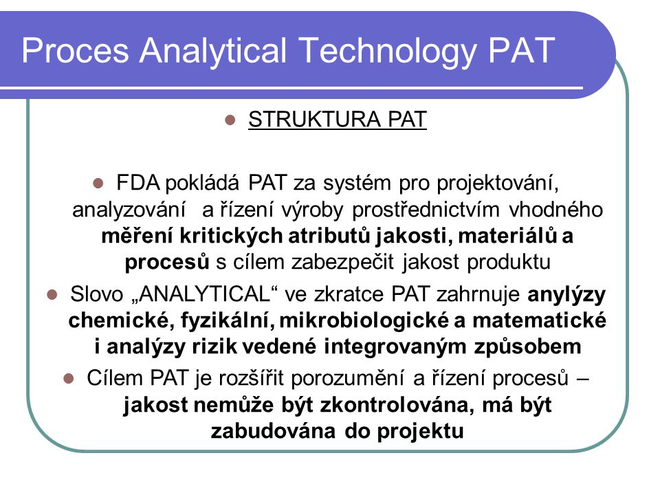 Proces Analytical Technology PAT STRUKTURA PAT FDA pokládá PAT za systém pro projektování, analyzování a řízení výroby prostřednictvím vhodného měření