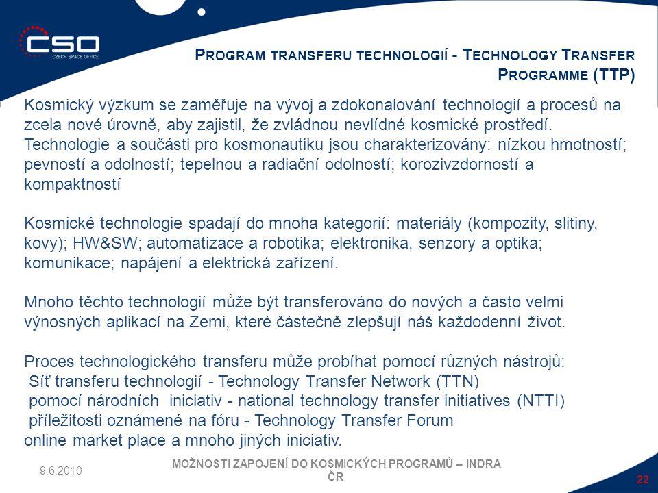 22 P ROGRAM TRANSFERU TECHNOLOGIÍ - T ECHNOLOGY T RANSFER P ROGRAMME (TTP) MOŽNOSTI ZAPOJENÍ DO KOSMICKÝCH PROGRAMŮ – INDRA ČR 9.6.2010 Kosmický výzku