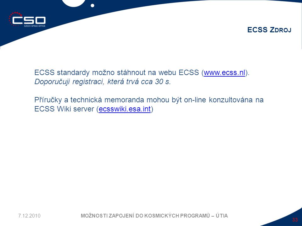 33 ECSS Z DROJ MOŽNOSTI ZAPOJENÍ DO KOSMICKÝCH PROGRAMŮ – ÚTIA ECSS standardy možno stáhnout na webu ECSS (www.ecss.nl).www.ecss.nl Doporučuji registr