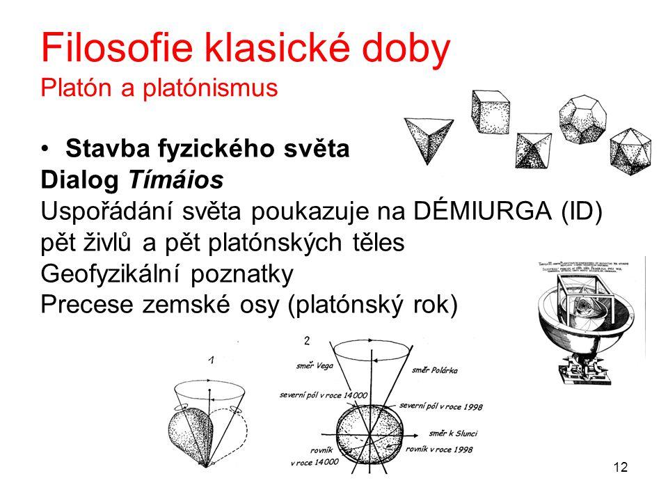 12 Filosofie klasické doby Platón a platónismus Stavba fyzického světa Dialog Tímáios Uspořádání světa poukazuje na DÉMIURGA (ID) pět živlů a pět plat