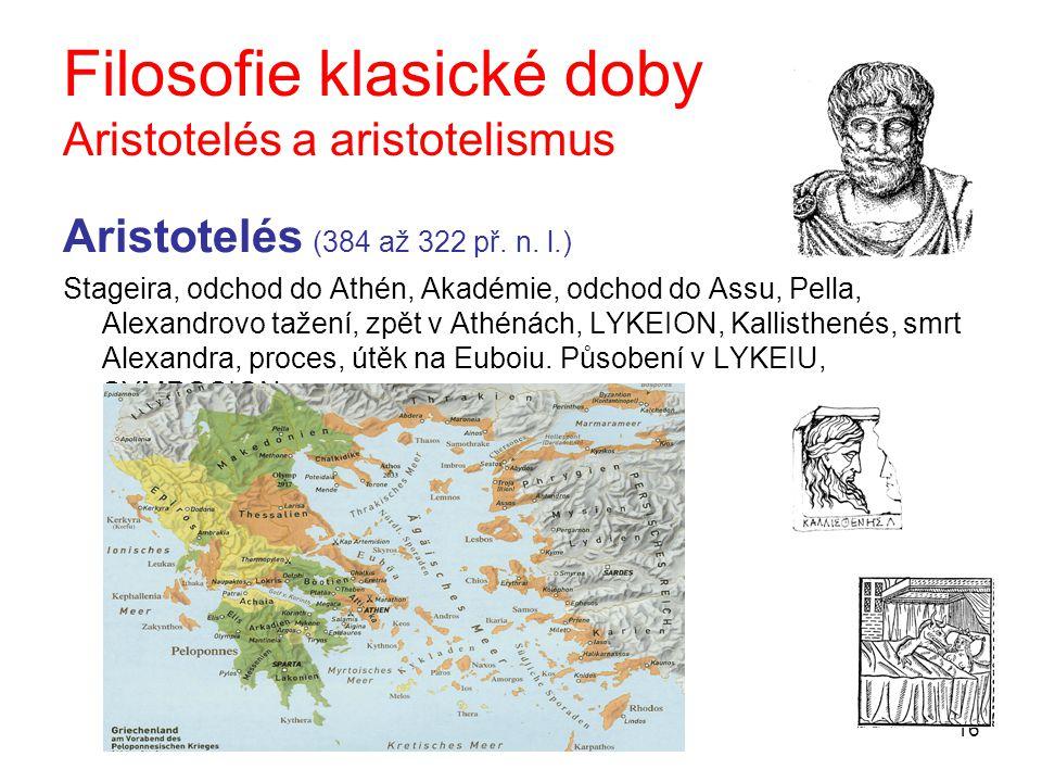 16 Filosofie klasické doby Aristotelés a aristotelismus Aristotelés (384 až 322 př. n. l.) Stageira, odchod do Athén, Akadémie, odchod do Assu, Pella,