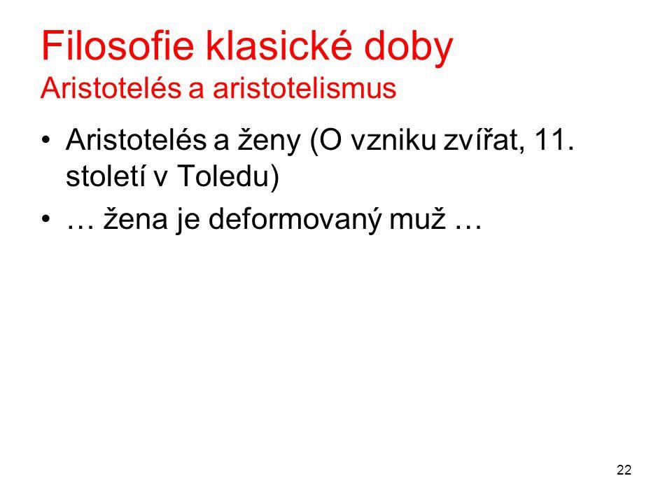 22 Filosofie klasické doby Aristotelés a aristotelismus Aristotelés a ženy (O vzniku zvířat, 11. století v Toledu) … žena je deformovaný muž …
