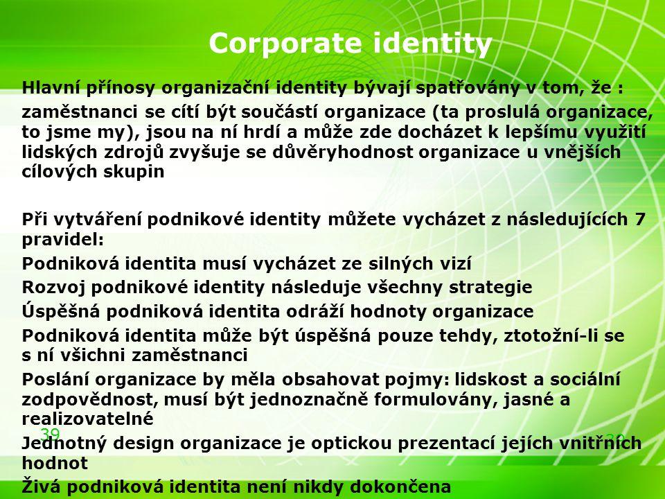 39 Corporate identity Hlavní přínosy organizační identity bývají spatřovány v tom, že : zaměstnanci se cítí být součástí organizace (ta proslulá organ
