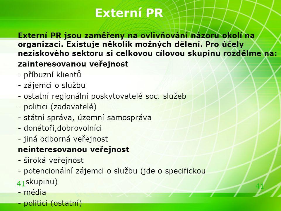 41 Externí PR Externí PR jsou zaměřeny na ovlivňování názoru okolí na organizaci. Existuje několik možných dělení. Pro účely neziskového sektoru si ce
