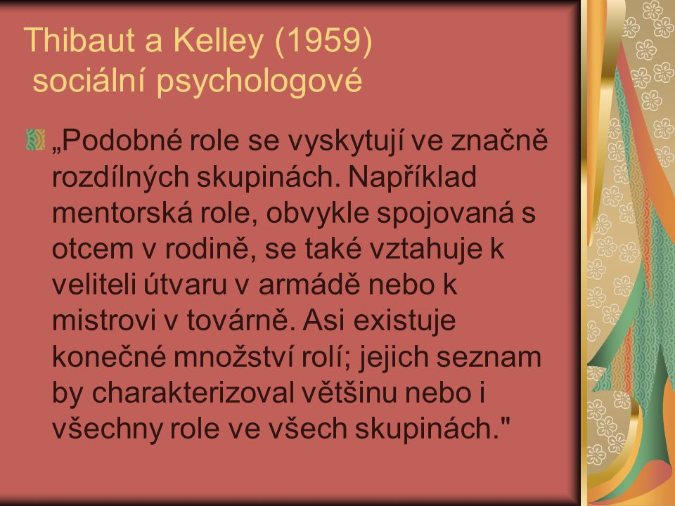 """Thibaut a Kelley (1959) sociální psychologové """"Podobné role se vyskytují ve značně rozdílných skupinách. Například mentorská role, obvykle spojovaná s"""