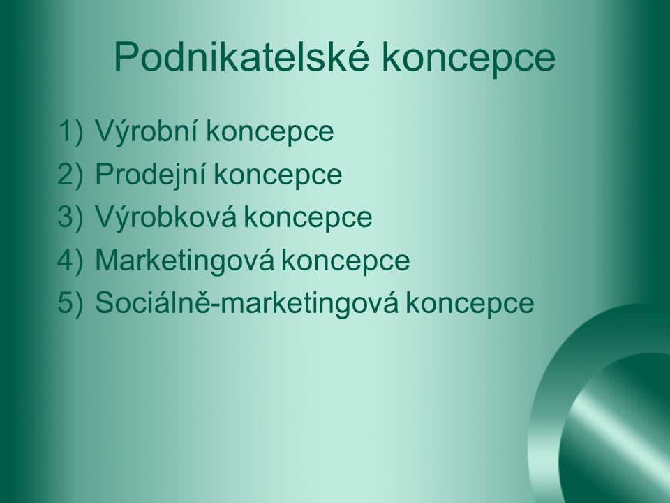 Podnikatelské koncepce 1)Výrobní koncepce 2)Prodejní koncepce 3)Výrobková koncepce 4)Marketingová koncepce 5)Sociálně-marketingová koncepce