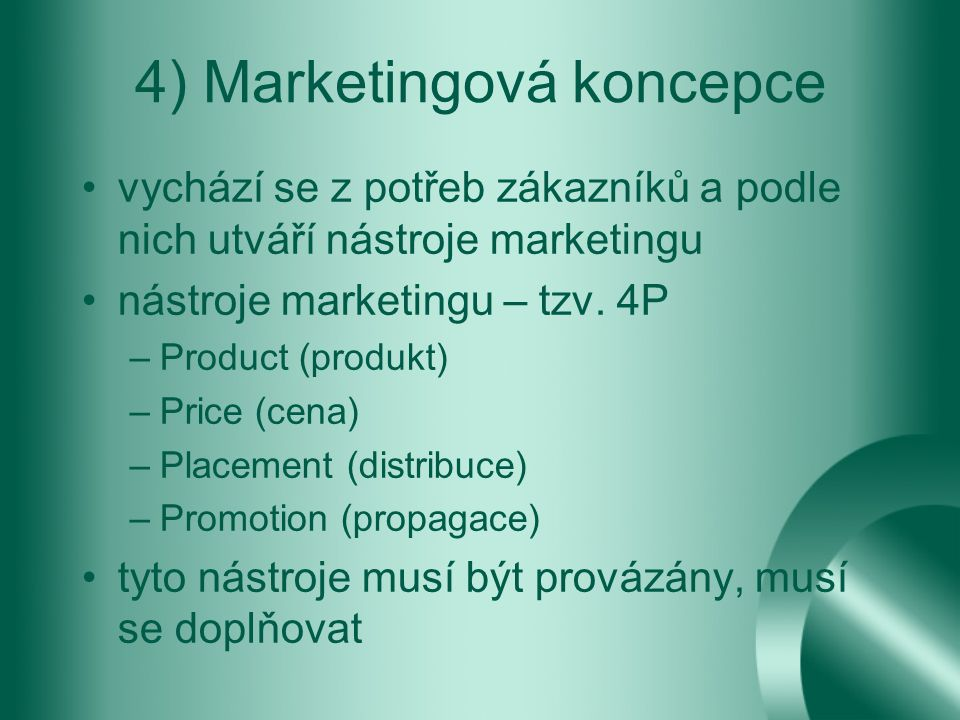 4) Marketingová koncepce vychází se z potřeb zákazníků a podle nich utváří nástroje marketingu nástroje marketingu – tzv. 4P –Product (produkt) –Price