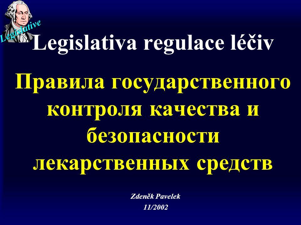 Legislative Legislativa regulace léčiv Правила государственного контроля качества и безопасности лекарственных средств Zdeněk Pavelek 11/2002