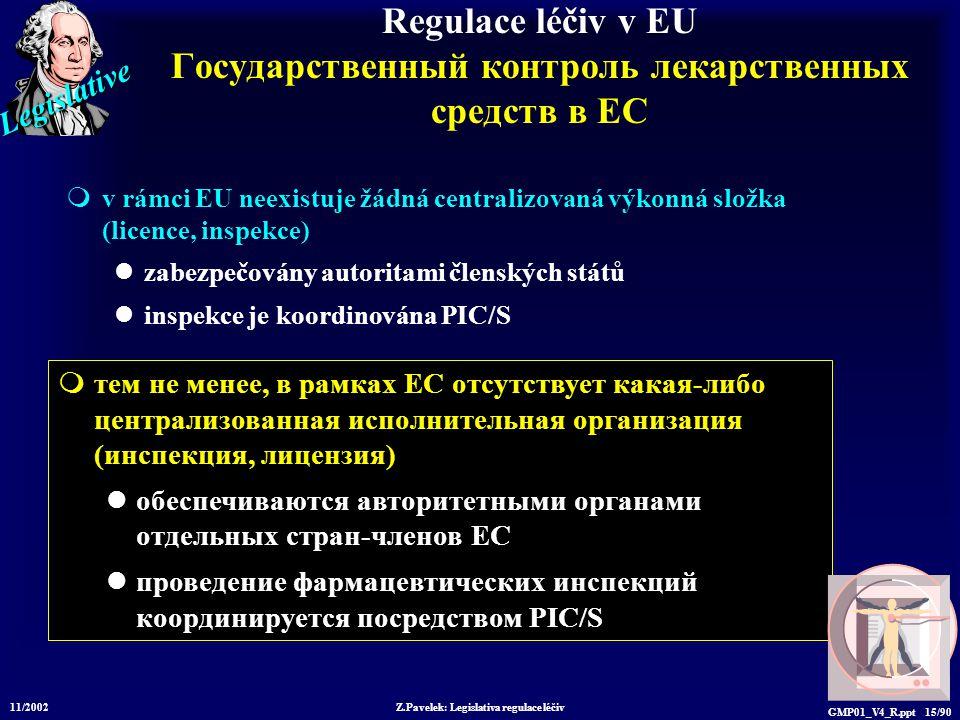 Legislative 11/2002 Z.Pavelek: Legislativa regulace léčiv GMP01_V4_R.ppt 15/90  тем не менее, в рамках ЕС отсутствует какая-либо централизованная исполнительная организация (инспекция, лицензия) обеспечиваются авторитетными органами отдельных стран-членов ЕС проведение фармацевтических инспекций координируется посредством PIC/S Regulace léčiv v EU Государственный контроль лекарственных средств в ЕС  v rámci EU neexistuje žádná centralizovaná výkonná složka (licence, inspekce) zabezpečovány autoritami členských států inspekce je koordinována PIC/S