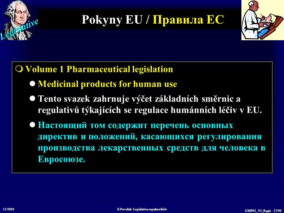 Legislative 11/2002 Z.Pavelek: Legislativa regulace léčiv GMP01_V4_R.ppt 17/90 Pokyny EU / Пр авила ЕС  Volume 1 Pharmaceutical legislation Medicinal products for human use Tento svazek zahrnuje výčet základních směrnic a regulativů týkajících se regulace humánních léčiv v EU.