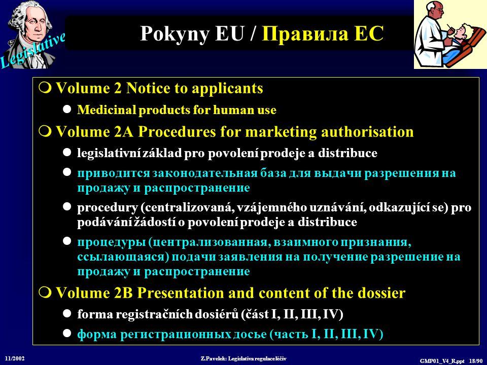Legislative 11/2002 Z.Pavelek: Legislativa regulace léčiv GMP01_V4_R.ppt 18/90 Pokyny EU / Пр авила ЕС  Volume 2 Notice to applicants Medicinal produ