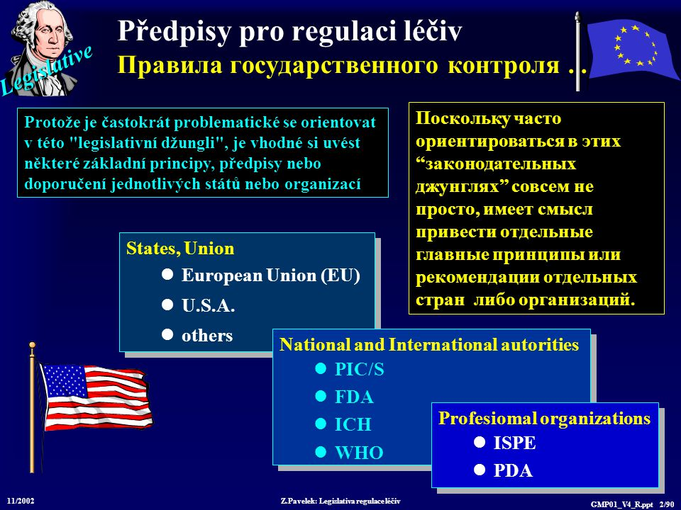 Legislative 11/2002 Z.Pavelek: Legislativa regulace léčiv GMP01_V4_R.ppt 73/90 ICH  Committee on Proprietary Medicinal Products (CPMP)  European Federation of Pharmaceutical Industries Associations (EFPIA)  Ministry of Health and Welfare, Japan (MHW)  Japan Pharmaceutical Manufactures of Association (JPMA)  US Food and Drug Administration (FDA)  Pharmaceutical Research and Manufacturers of America (PhRMA) существуют: WHO, EFTA и Canada