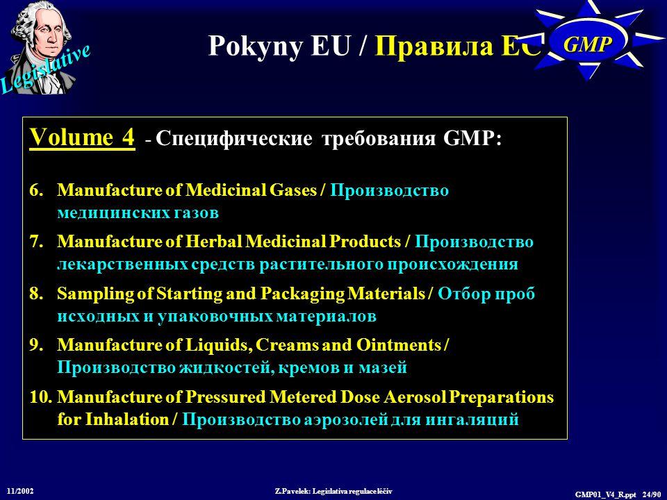 Legislative 11/2002 Z.Pavelek: Legislativa regulace léčiv GMP01_V4_R.ppt 24/90 Pokyny EU / Пр авила ЕС GMPGMP Volume 4 - Специфические требования GMP: