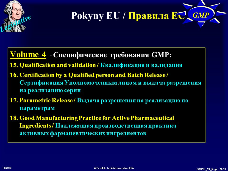 Legislative 11/2002 Z.Pavelek: Legislativa regulace léčiv GMP01_V4_R.ppt 26/90 Pokyny EU / Пр авила ЕС GMPGMP Volume 4 - Специфические требования GMP: