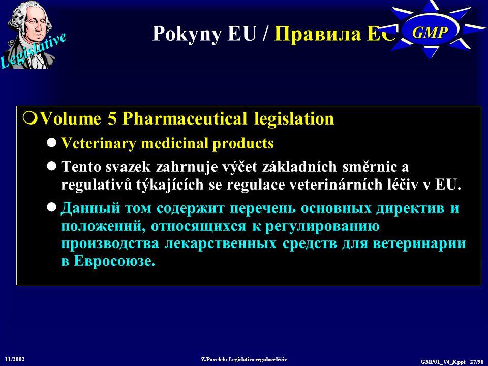 Legislative 11/2002 Z.Pavelek: Legislativa regulace léčiv GMP01_V4_R.ppt 27/90 Pokyny EU / Пр авила ЕС GMPGMP  Volume 5 Pharmaceutical legislation Ve