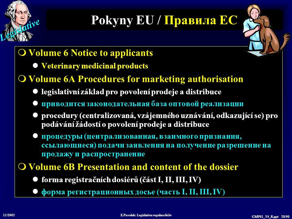 Legislative 11/2002 Z.Pavelek: Legislativa regulace léčiv GMP01_V4_R.ppt 28/90  Volume 6 Notice to applicants Veterinary medicinal products  Volume