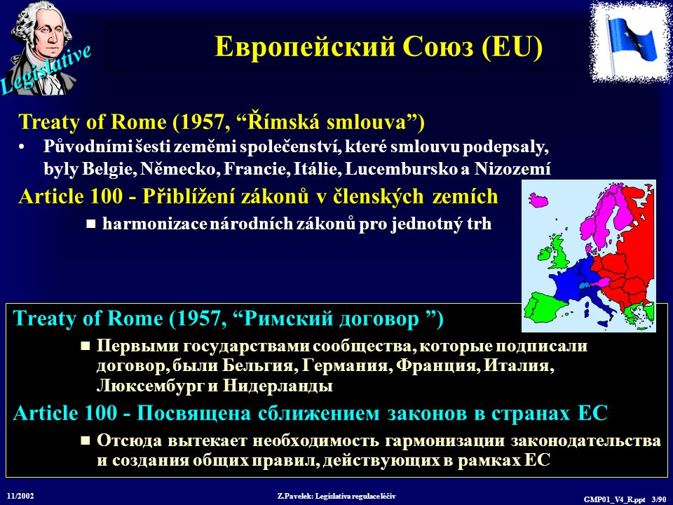 Legislative 11/2002 Z.Pavelek: Legislativa regulace léčiv GMP01_V4_R.ppt 3/90 Европейский Союз (EU) Treaty of Rome (1957, Римский договор ) Первыми государствами сообщества, которые подписали договор, были Бельгия, Германия, Франция, Италия, Люксембург и Нидерланды Article 100 - Посвящена сближением законов в странах ЕС Отсюда вытекает необходимость гармонизации законодательства и создания общих правил, действующих в рамках ЕС Treaty of Rome (1957, Římská smlouva ) Původními šesti zeměmi společenství, které smlouvu podepsaly, byly Belgie, Německo, Francie, Itálie, Lucembursko a Nizozemí Article 100 - Přiblížení zákonů v členských zemích harmonizace národních zákonů pro jednotný trh harmonizace národních zákonů pro jednotný trh