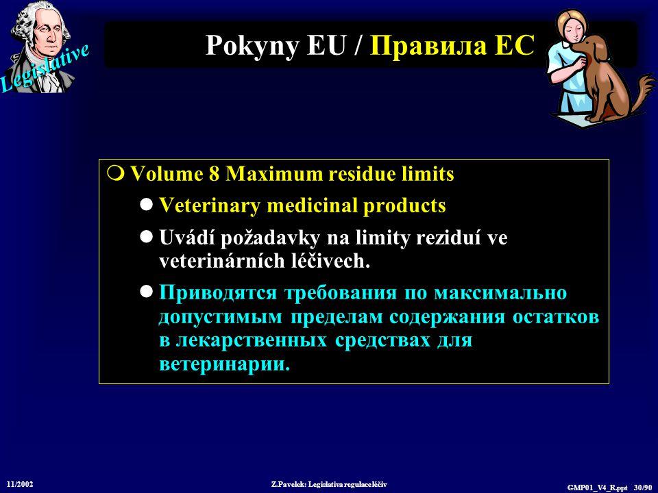 Legislative 11/2002 Z.Pavelek: Legislativa regulace léčiv GMP01_V4_R.ppt 30/90 Pokyny EU / Пр авила ЕС  Volume 8 Maximum residue limits Veterinary medicinal products Uvádí požadavky na limity reziduí ve veterinárních léčivech.