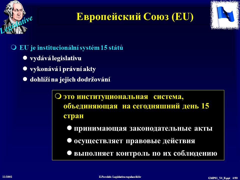 Legislative 11/2002 Z.Pavelek: Legislativa regulace léčiv GMP01_V4_R.ppt 4/90 Европейский Союз (EU)  EU je institucionální systém 15 států vydává leg