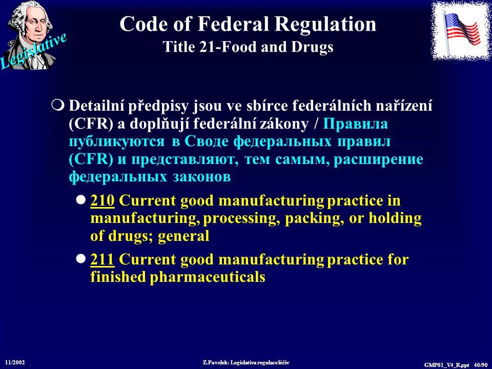 Legislative 11/2002 Z.Pavelek: Legislativa regulace léčiv GMP01_V4_R.ppt 40/90 Code of Federal Regulation Title 21-Food and Drugs  Detailní předpisy