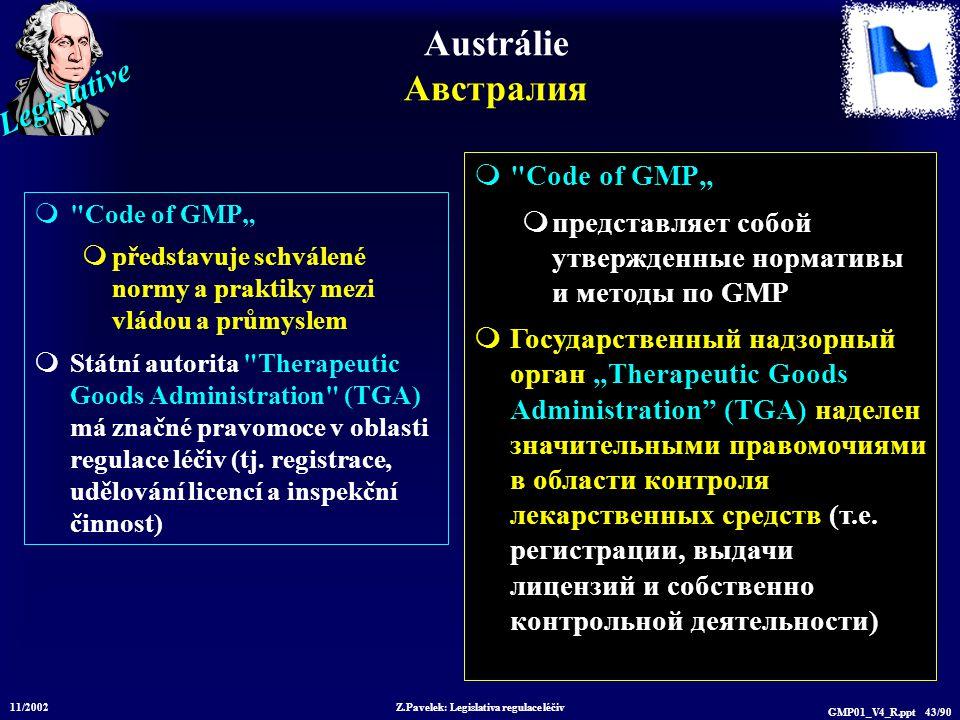 """Legislative 11/2002 Z.Pavelek: Legislativa regulace léčiv GMP01_V4_R.ppt 43/90 Austrálie Австралия  Code of GMP""""  představuje schválené normy a praktiky mezi vládou a průmyslem  Státní autorita Therapeutic Goods Administration (TGA) má značné pravomoce v oblasti regulace léčiv (tj."""
