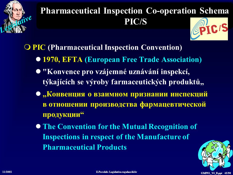 Legislative 11/2002 Z.Pavelek: Legislativa regulace léčiv GMP01_V4_R.ppt 45/90 Pharmaceutical Inspection Co-operation Schema PIC/S  PIC (Pharmaceutic