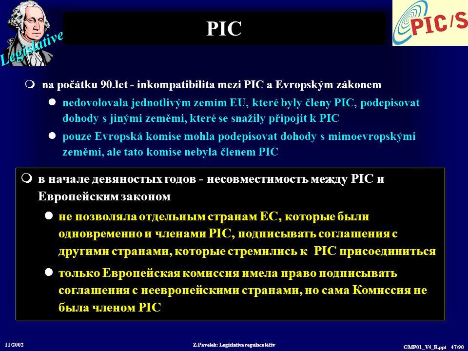 Legislative 11/2002 Z.Pavelek: Legislativa regulace léčiv GMP01_V4_R.ppt 47/90 PIC  na počátku 90.let - inkompatibilita mezi PIC a Evropským zákonem nedovolovala jednotlivým zemím EU, které byly členy PIC, podepisovat dohody s jinými zeměmi, které se snažily připojit k PIC pouze Evropská komise mohla podepisovat dohody s mimoevropskými zeměmi, ale tato komise nebyla členem PIC  в начале девяностых годов - несовместимость между PIC и Европейским законом не позволяла отдельным странам ЕС, которые были одновременно и членами PIC, подписывать соглашения с другими странами, которые стремились к PIC присоединиться только Европейская комиссия имела право подписывать соглашения с неевропейскими странами, но сама Комиссия не была членом PIC