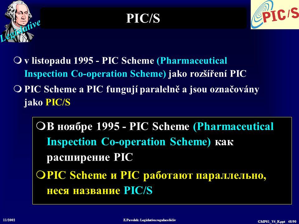 Legislative 11/2002 Z.Pavelek: Legislativa regulace léčiv GMP01_V4_R.ppt 48/90 PIC/S  v listopadu 1995 - PIC Scheme (Pharmaceutical Inspection Co-operation Scheme) jako rozšíření PIC  PIC Scheme a PIC fungují paralelně a jsou označovány jako PIC/S  В ноябре 1995 - PIC Scheme (Pharmaceutical Inspection Co-operation Scheme) как расширение PIC  PIC Scheme и PIC работают параллельно, неся название PIC/S