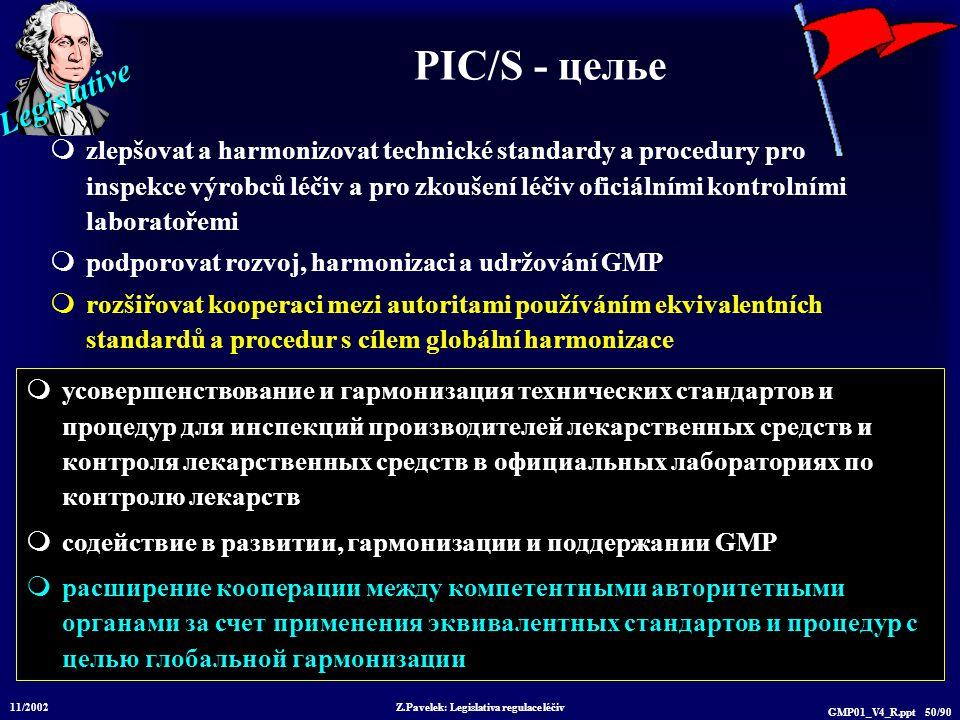 Legislative 11/2002 Z.Pavelek: Legislativa regulace léčiv GMP01_V4_R.ppt 50/90 PIC/S - цельe  zlepšovat a harmonizovat technické standardy a procedury pro inspekce výrobců léčiv a pro zkoušení léčiv oficiálními kontrolními laboratořemi  podporovat rozvoj, harmonizaci a udržování GMP  rozšiřovat kooperaci mezi autoritami používáním ekvivalentních standardů a procedur s cílem globální harmonizace  усовершенствование и гармонизация технических стандартов и процедур для инспекций производителей лекарственных средств и контроля лекарственных средств в официальных лабораториях по контролю лекарств  содействие в развитии, гармонизации и поддержании GMP  расширение кооперации между компетентными авторитетными органами за счет применения эквивалентных стандартов и процедур с целью глобальной гармонизации