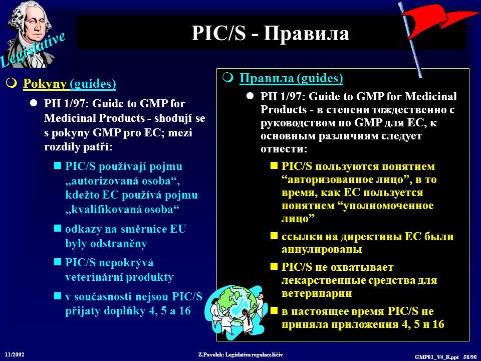 """Legislative 11/2002 Z.Pavelek: Legislativa regulace léčiv GMP01_V4_R.ppt 58/90  Правила (guides) PH 1/97: Guide to GMP for Medicinal Products - в степени тождественно с руководством по GMP для EC, к основным различиям следует отнести: PIC/S пользуются понятием авторизованное лицо , в то время, как EC пользуется понятием уполномоченное лицо ссылки на директивы ЕС были аннулированы PIC/S не охватывает лекарственные средства для ветеринарии в настоящее время PIC/S не приняла приложения 4, 5 и 16 PIC/S - Правила  Pokyny (guides) PH 1/97: Guide to GMP for Medicinal Products - shodují se s pokyny GMP pro EC; mezi rozdíly patří: PIC/S používají pojmu """"autorizovaná osoba , kdežto EC používá pojmu """"kvalifikovaná osoba odkazy na směrnice EU byly odstraněny PIC/S nepokrývá veterinární produkty v současnosti nejsou PIC/S přijaty doplňky 4, 5 a 16"""