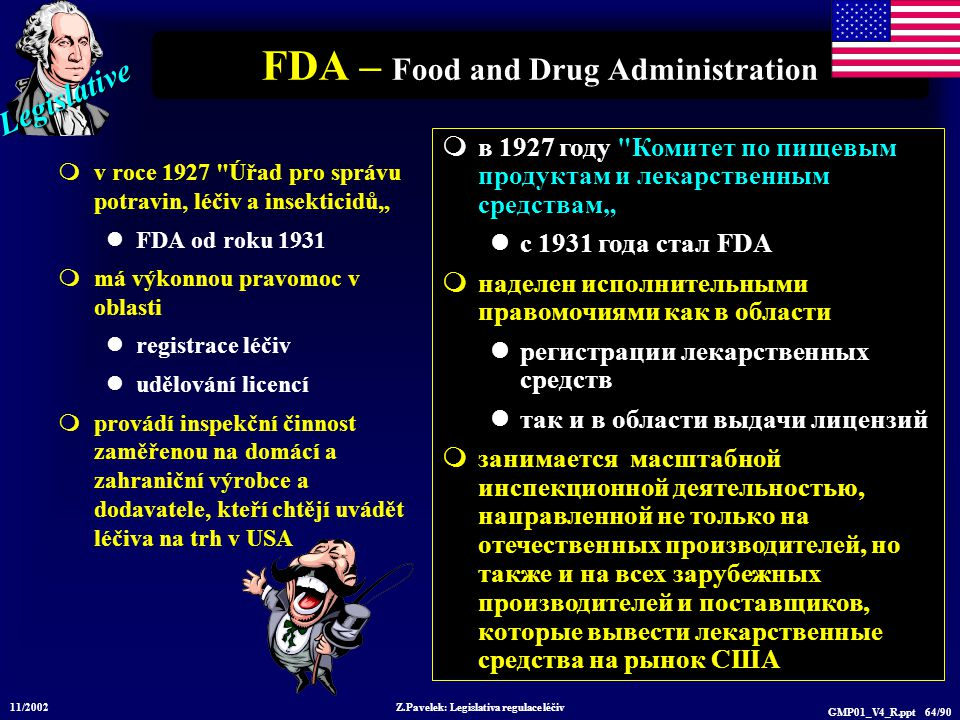 """Legislative 11/2002 Z.Pavelek: Legislativa regulace léčiv GMP01_V4_R.ppt 64/90 FDA – Food and Drug Administration  v roce 1927 Úřad pro správu potravin, léčiv a insekticidů"""" FDA od roku 1931  má výkonnou pravomoc v oblasti registrace léčiv udělování licencí  provádí inspekční činnost zaměřenou na domácí a zahraniční výrobce a dodavatele, kteří chtějí uvádět léčiva na trh v USA  в 1927 году Комитет по пищевым продуктам и лекарственным средствам"""" с 1931 года стал FDA  наделен исполнительными правомочиями как в области регистрации лекарственных средств так и в области выдачи лицензий  занимается масштабной инспекционной деятельностью, направленной не только на отечественных производителей, но также и на всех зарубежных производителей и поставщиков, которые вывести лекарственные средства на рынок США"""