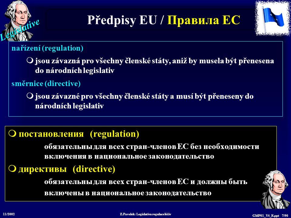 Legislative 11/2002 Z.Pavelek: Legislativa regulace léčiv GMP01_V4_R.ppt 7/90 Předpisy EU / Пр авила ЕС  постановления (regulation) обязательны для всех стран-членов ЕС без необходимости включения в национальное законодательство  директивы (directive) обязательны для всех стран-членов ЕС и должны быть включены в национальное законодательство nařízení (regulation)  jsou závazná pro všechny členské státy, aniž by musela být přenesena do národních legislativ směrnice (directive)  jsou závazné pro všechny členské státy a musí být přeneseny do národních legislativ