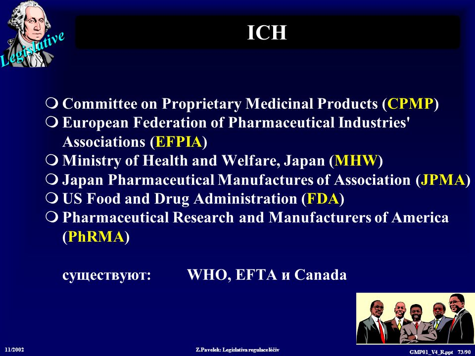 Legislative 11/2002 Z.Pavelek: Legislativa regulace léčiv GMP01_V4_R.ppt 73/90 ICH  Committee on Proprietary Medicinal Products (CPMP)  European Federation of Pharmaceutical Industries Associations (EFPIA)  Ministry of Health and Welfare, Japan (MHW)  Japan Pharmaceutical Manufactures of Association (JPMA)  US Food and Drug Administration (FDA)  Pharmaceutical Research and Manufacturers of America (PhRMA) существуют: WHO, EFTA и Canada